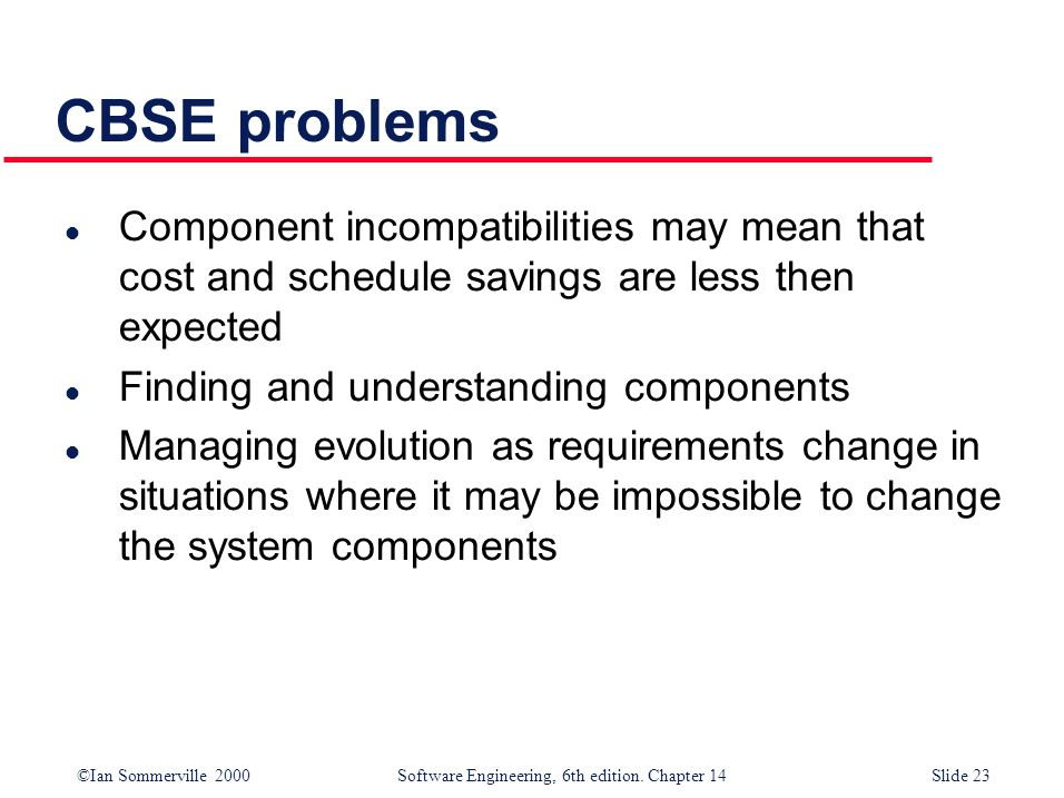 CBSE problems Component incompatibilities may mean that cost and schedule savings are less then expected.
