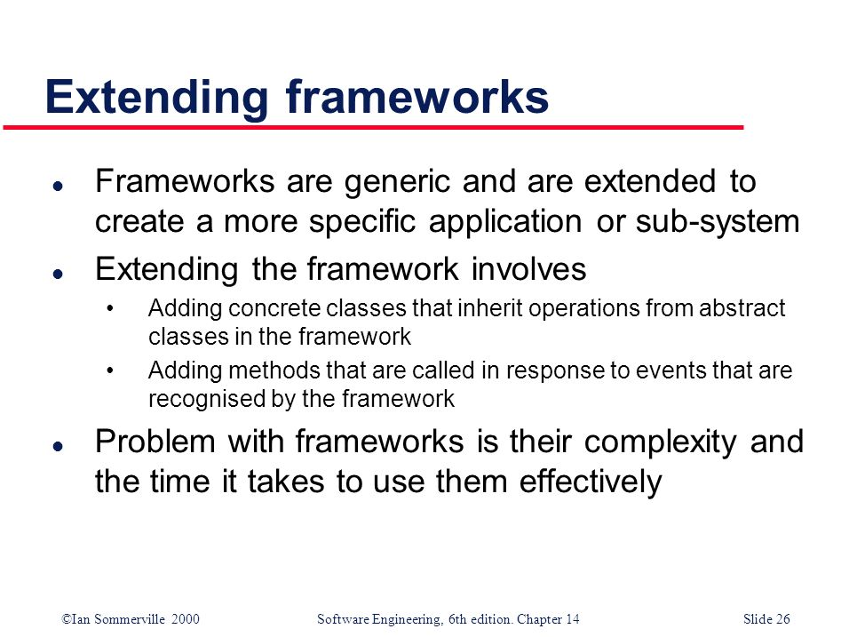 Extending frameworks Frameworks are generic and are extended to create a more specific application or sub-system.