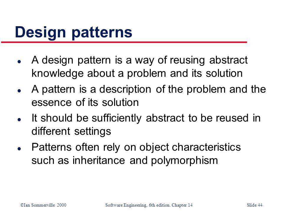 Design patterns A design pattern is a way of reusing abstract knowledge about a problem and its solution.