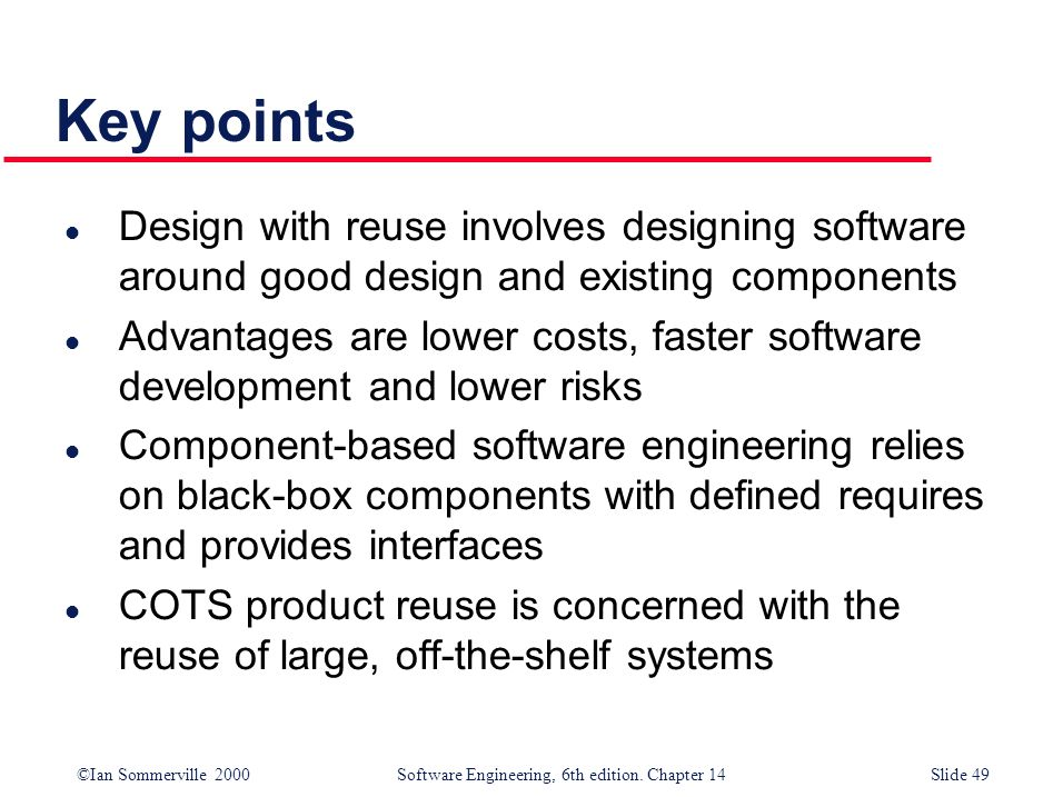 Key points Design with reuse involves designing software around good design and existing components.