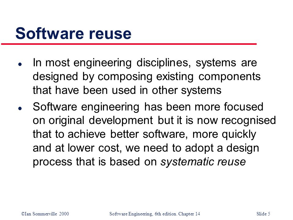 Software reuse In most engineering disciplines, systems are designed by composing existing components that have been used in other systems.