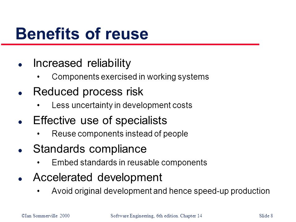 Benefits of reuse Increased reliability Reduced process risk