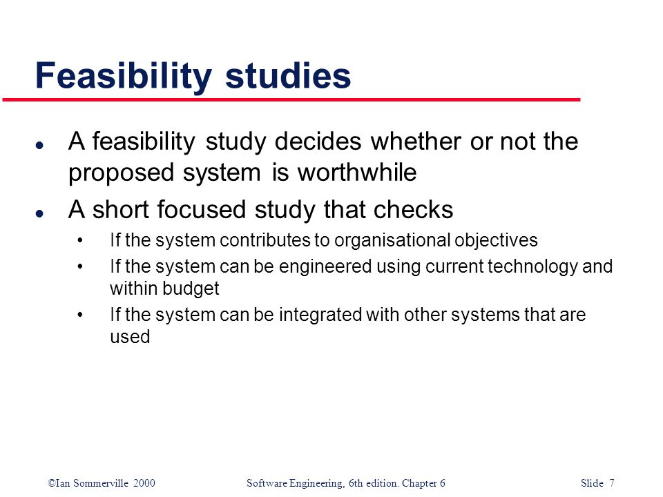 Feasibility studies A feasibility study decides whether or not the proposed system is worthwhile. A short focused study that checks.