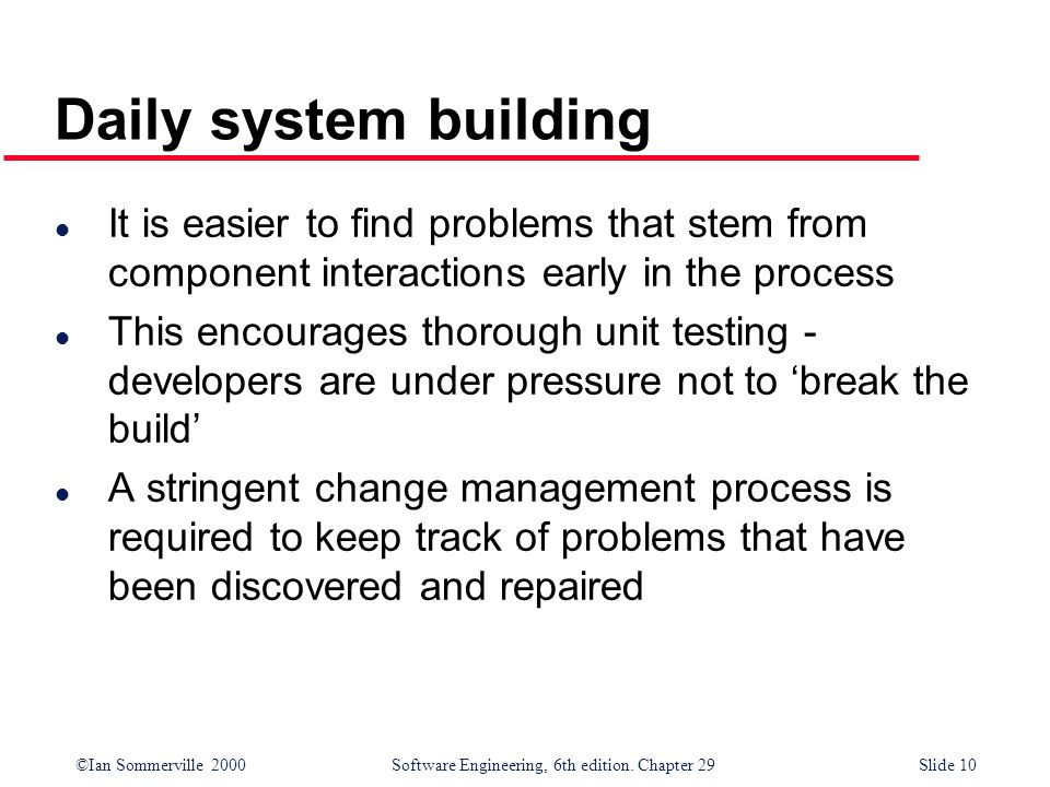 Daily system building It is easier to find problems that stem from component interactions early in the process.