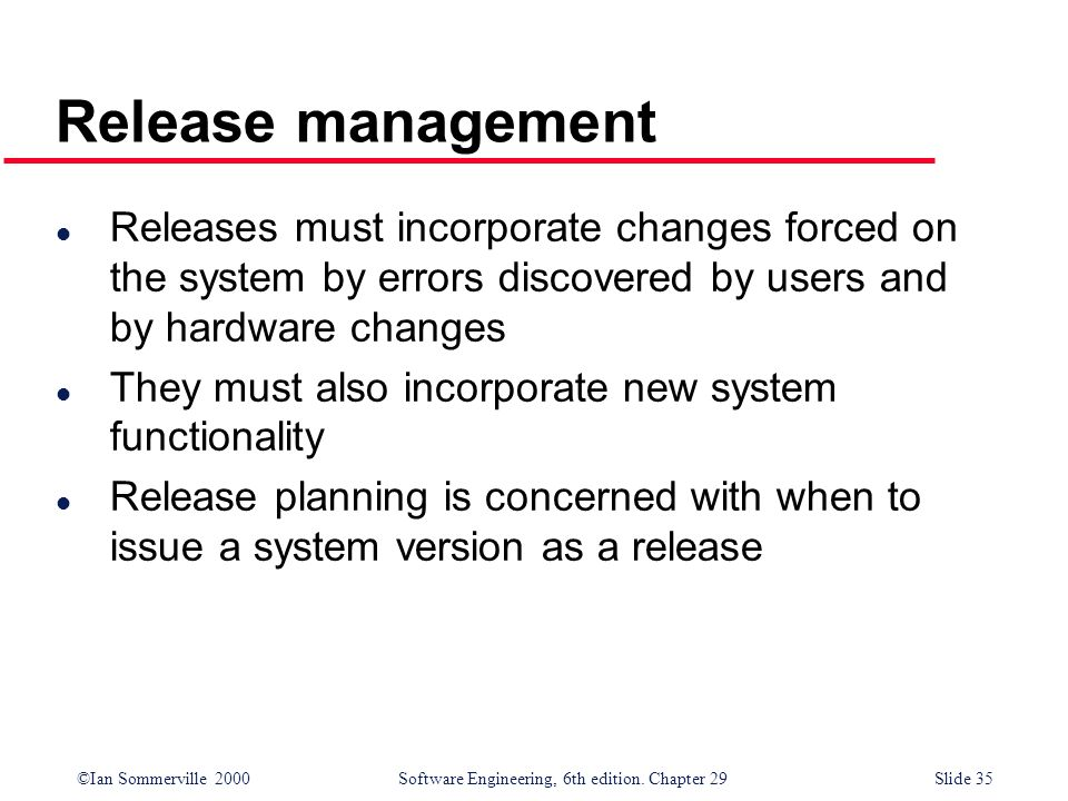Release management Releases must incorporate changes forced on the system by errors discovered by users and by hardware changes.
