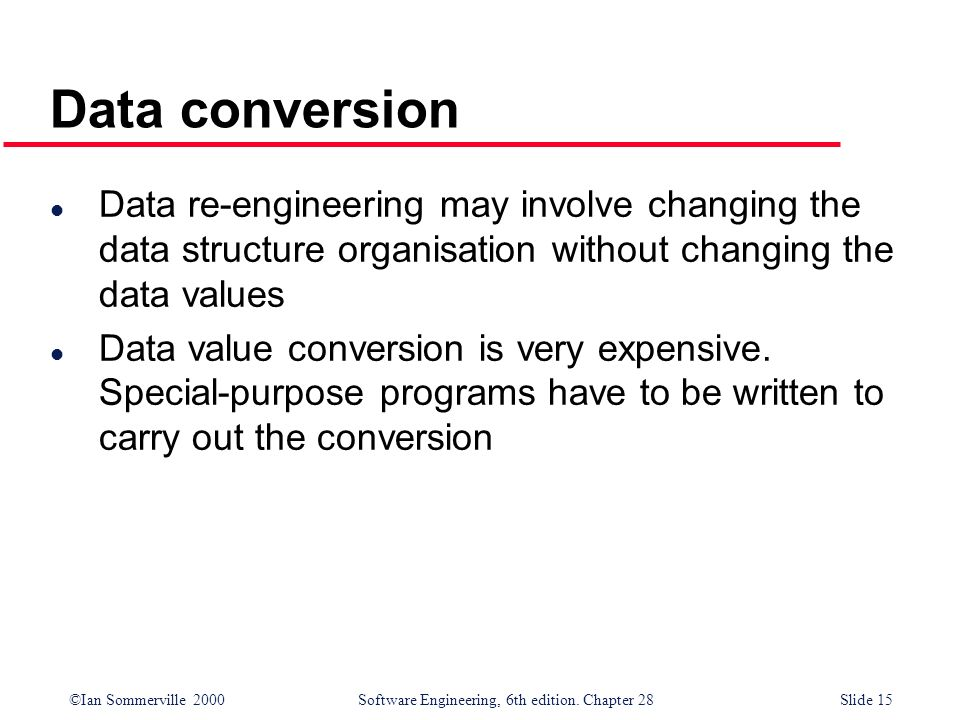 Data conversion Data re-engineering may involve changing the data structure organisation without changing the data values.