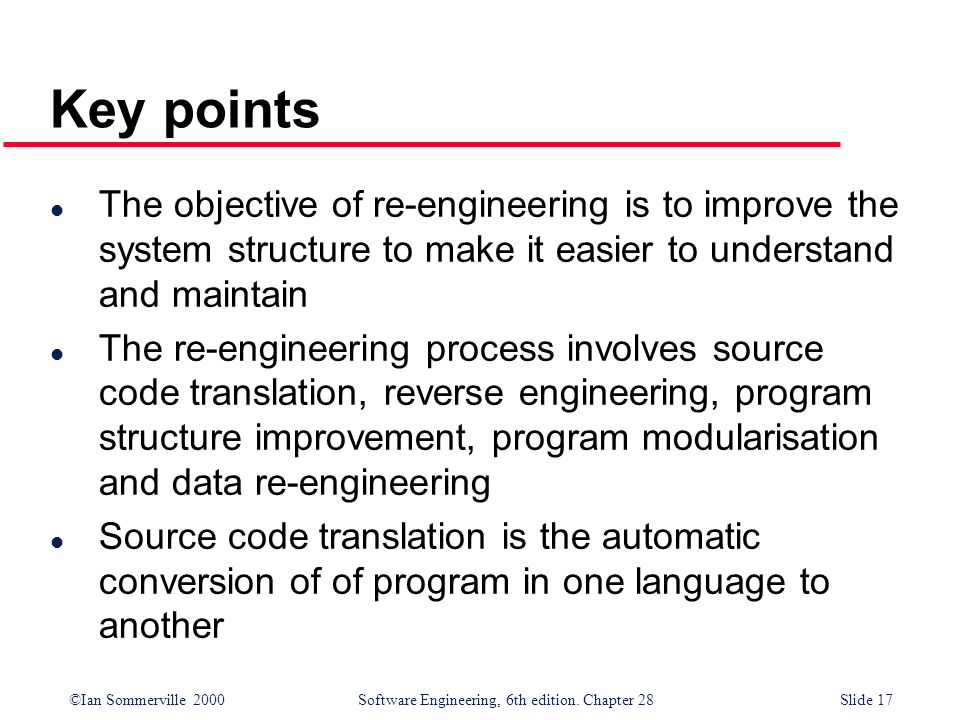 Key points The objective of re-engineering is to improve the system structure to make it easier to understand and maintain.