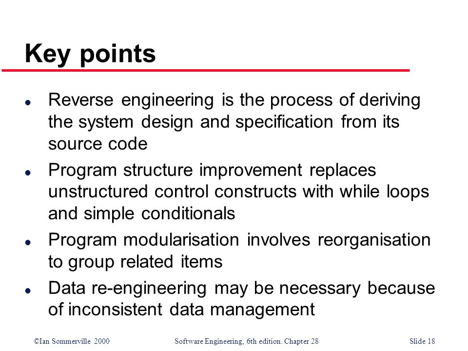 Key points Reverse engineering is the process of deriving the system design and specification from its source code.