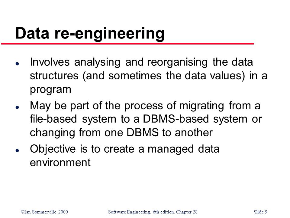 Data re-engineering Involves analysing and reorganising the data structures (and sometimes the data values) in a program.