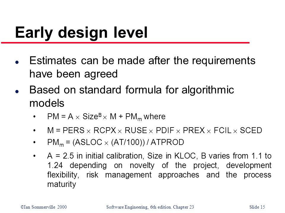 Early design level Estimates can be made after the requirements have been agreed. Based on standard formula for algorithmic models.