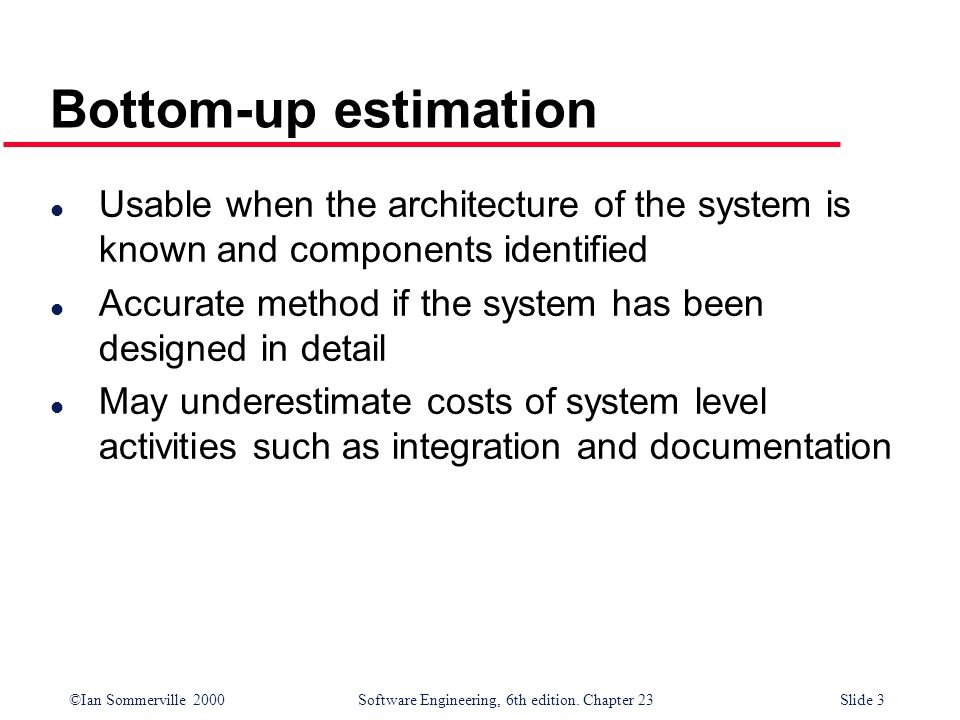 Bottom-up estimation Usable when the architecture of the system is known and components identified.