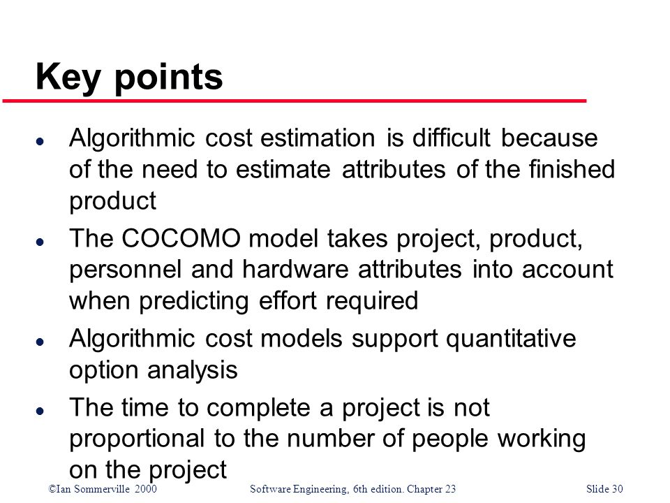 Key points Algorithmic cost estimation is difficult because of the need to estimate attributes of the finished product.