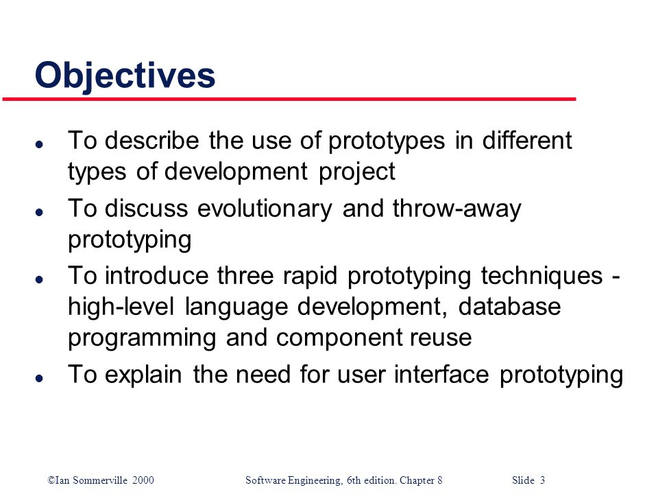 Objectives To describe the use of prototypes in different types of development project. To discuss evolutionary and throw-away prototyping.