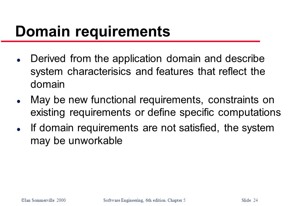 Domain requirements Derived from the application domain and describe system characterisics and features that reflect the domain.