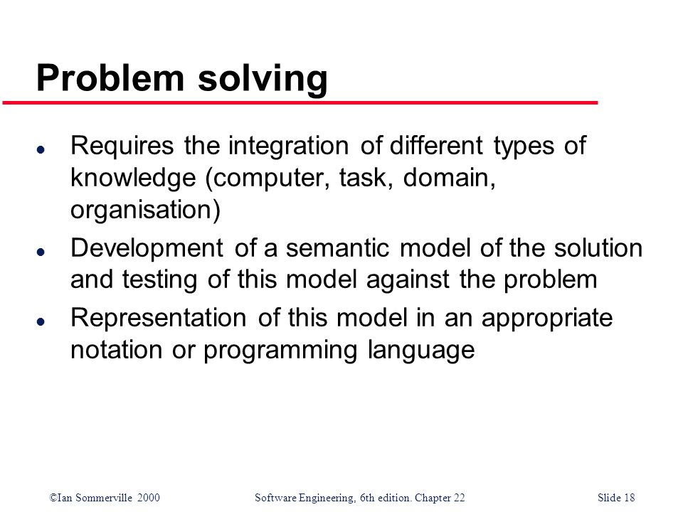 Problem solving Requires the integration of different types of knowledge (computer, task, domain, organisation)