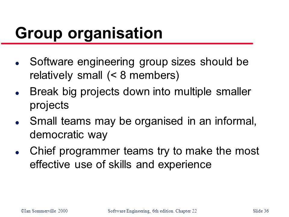 Group organisation Software engineering group sizes should be relatively small (< 8 members) Break big projects down into multiple smaller projects.