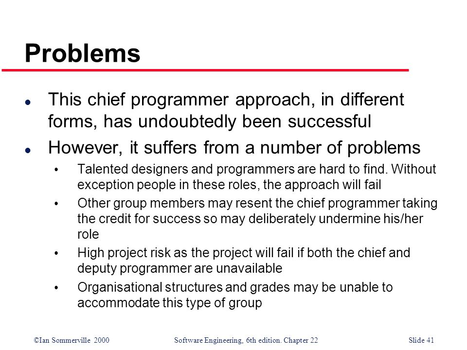 Problems This chief programmer approach, in different forms, has undoubtedly been successful. However, it suffers from a number of problems.