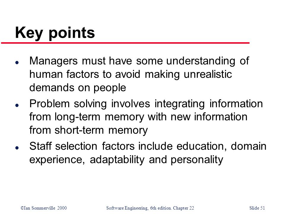 Key points Managers must have some understanding of human factors to avoid making unrealistic demands on people.