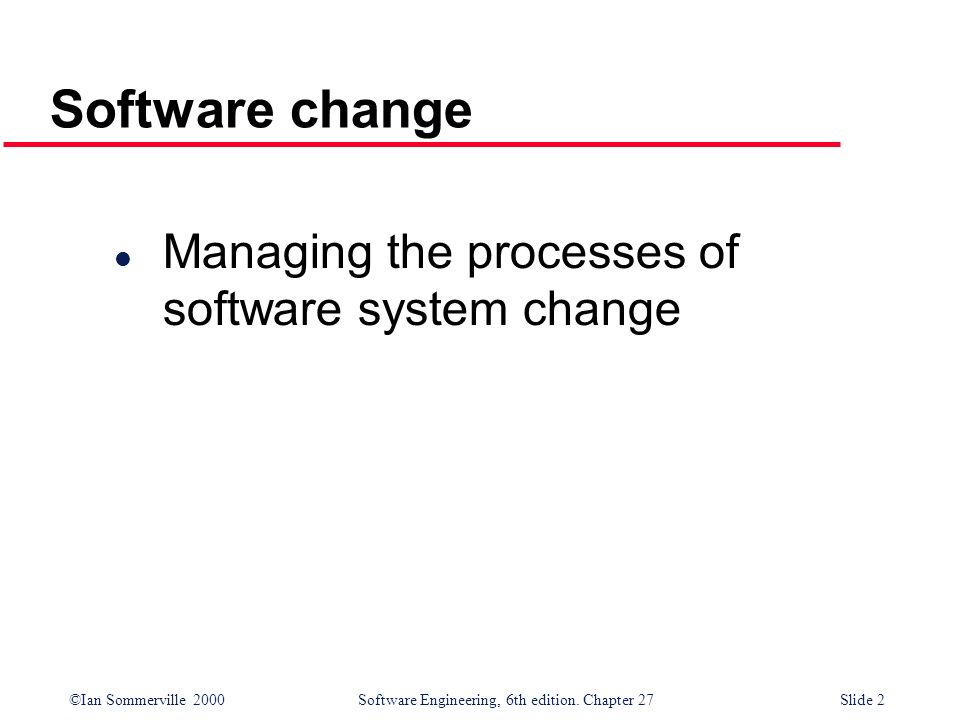 Software change Managing the processes of software system change
