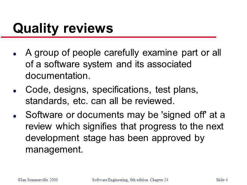 Quality reviews A group of people carefully examine part or all of a software system and its associated documentation.