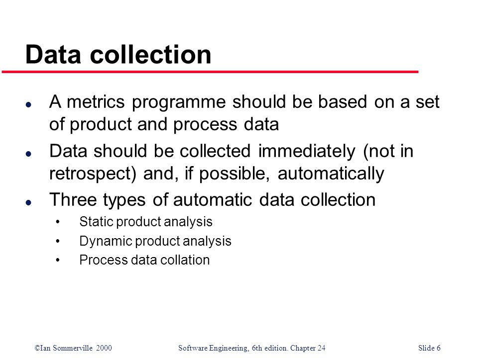 Data collection A metrics programme should be based on a set of product and process data.