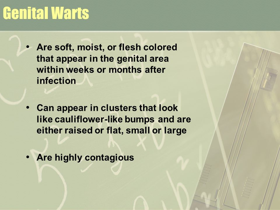 Genital Warts Are soft, moist, or flesh colored that appear in the genital area within weeks or months after infection.