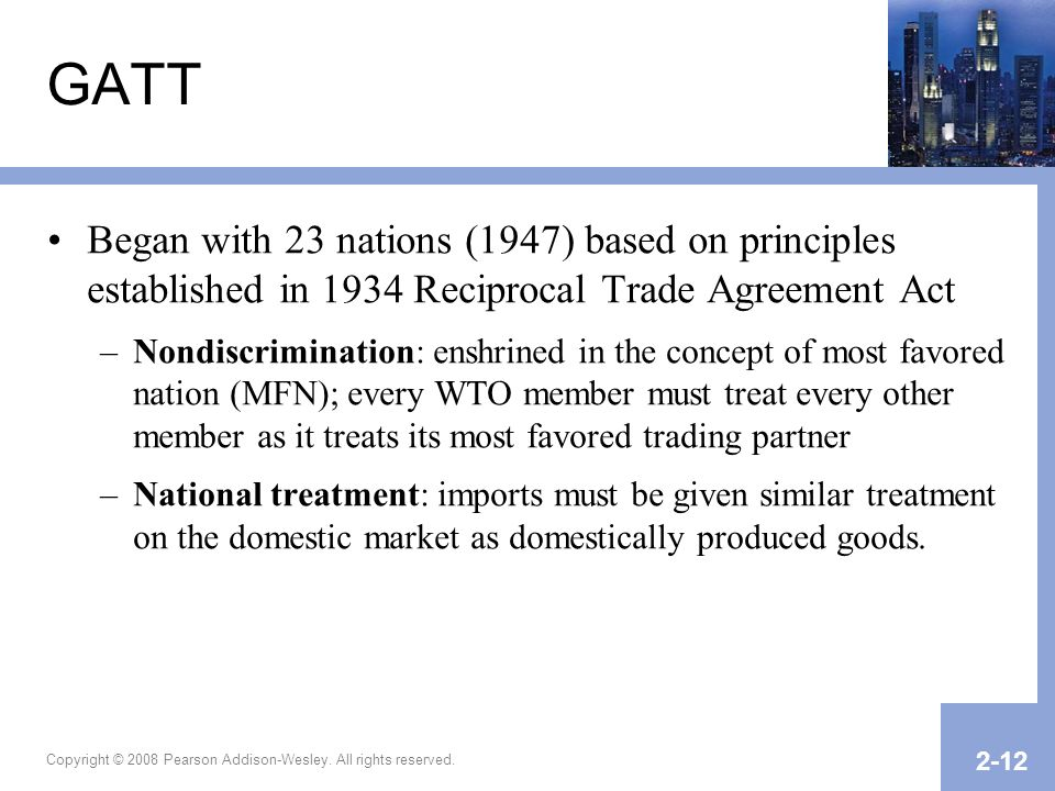 GATT Began with 23 nations (1947) based on principles established in 1934 Reciprocal Trade Agreement Act.