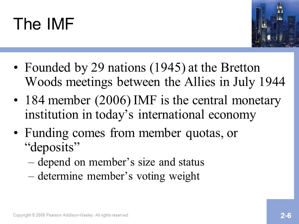 The IMF Founded by 29 nations (1945) at the Bretton Woods meetings between the Allies in July