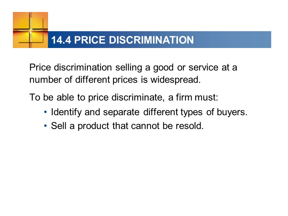 14.4 PRICE DISCRIMINATION Price discrimination selling a good or service at a number of different prices is widespread.