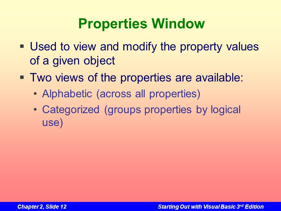 Properties Window Used to view and modify the property values of a given object. Two views of the properties are available: