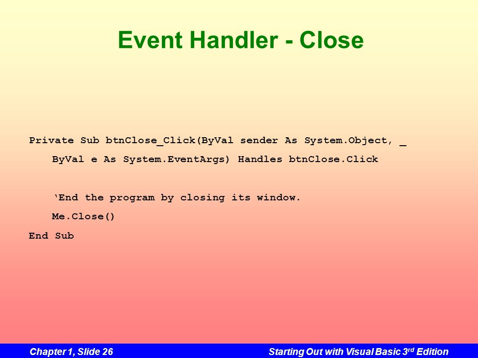 Event Handler - Close Private Sub btnClose_Click(ByVal sender As System.Object, _. ByVal e As System.EventArgs) Handles btnClose.Click.