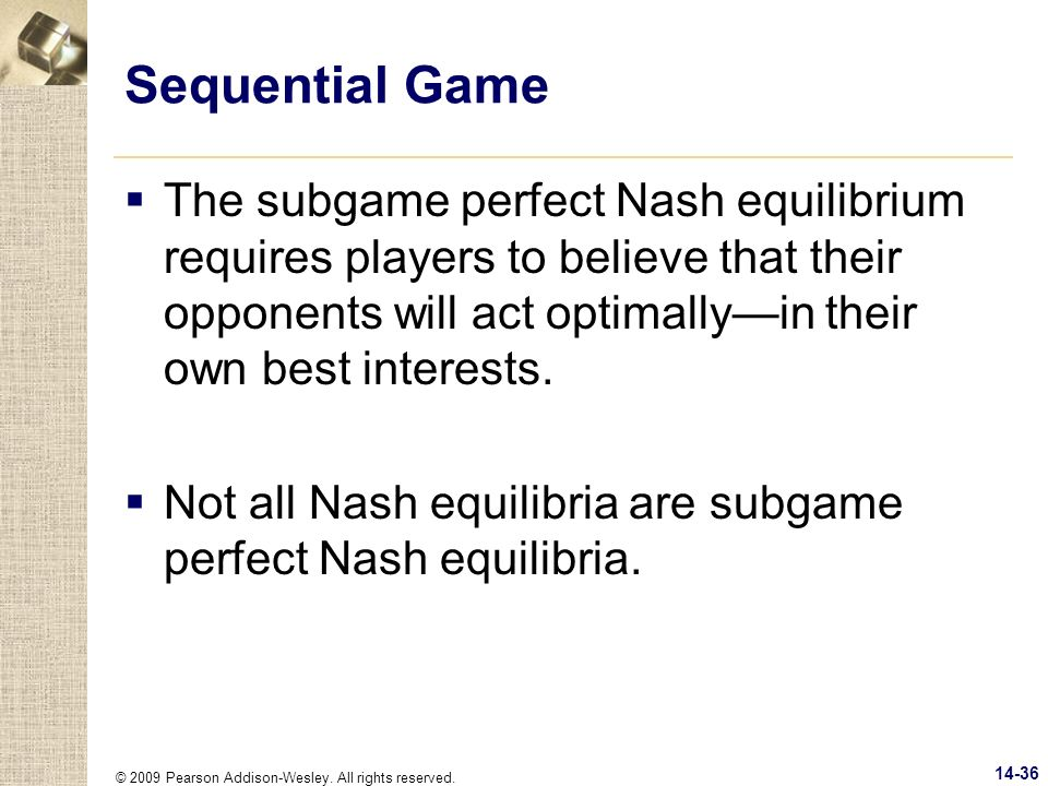 Sequential Game The subgame perfect Nash equilibrium requires players to believe that their opponents will act optimally—in their own best interests.