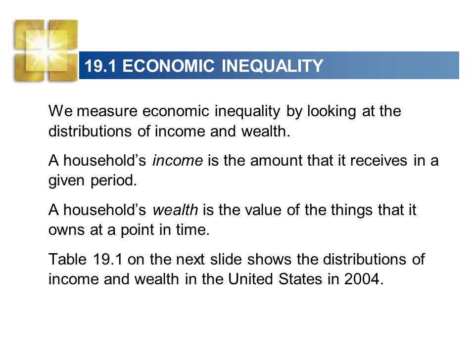 19.1 ECONOMIC INEQUALITY We measure economic inequality by looking at the distributions of income and wealth.