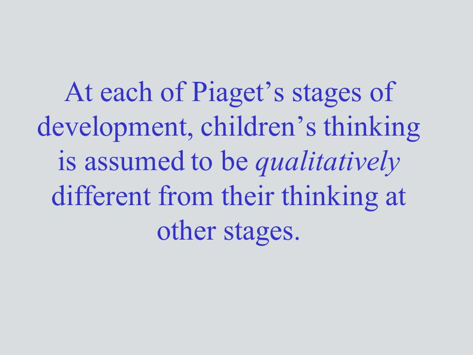 At each of Piaget's stages of development, children's thinking is assumed to be qualitatively different from their thinking at other stages.