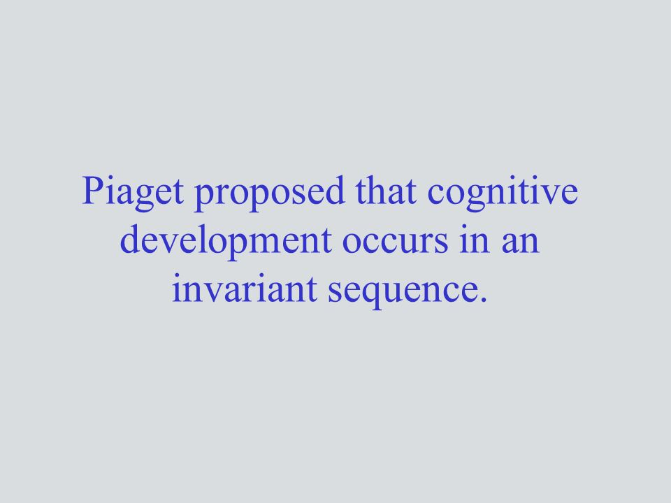 Piaget proposed that cognitive development occurs in an invariant sequence.