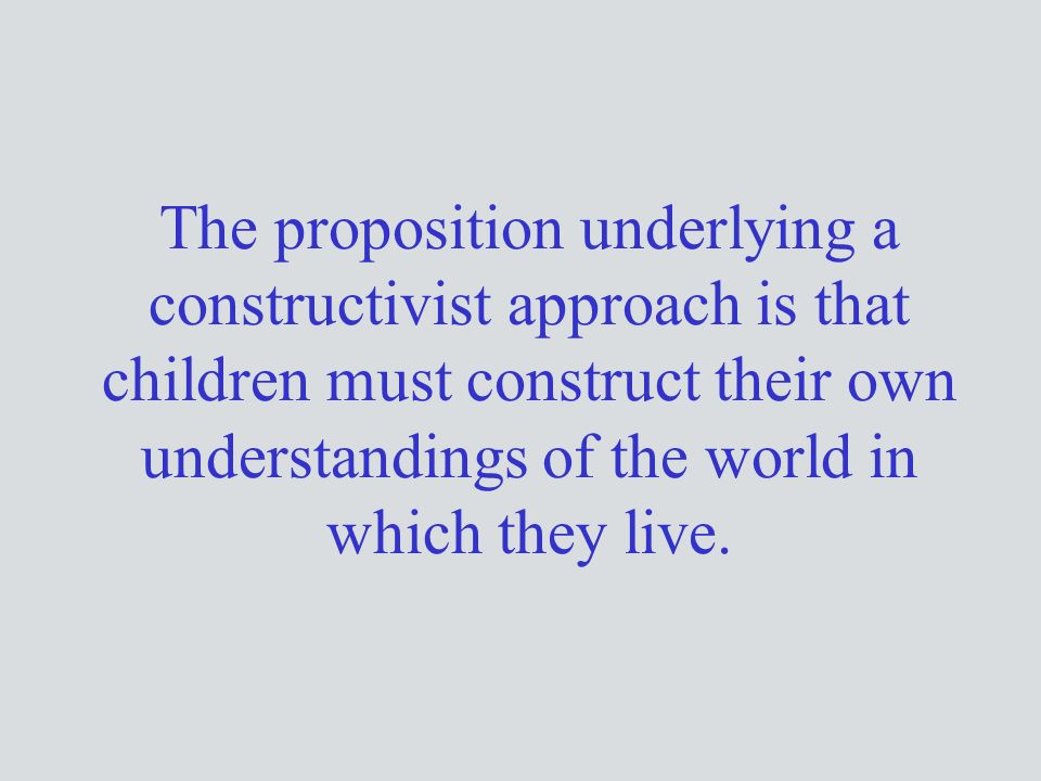 The proposition underlying a constructivist approach is that children must construct their own understandings of the world in which they live.