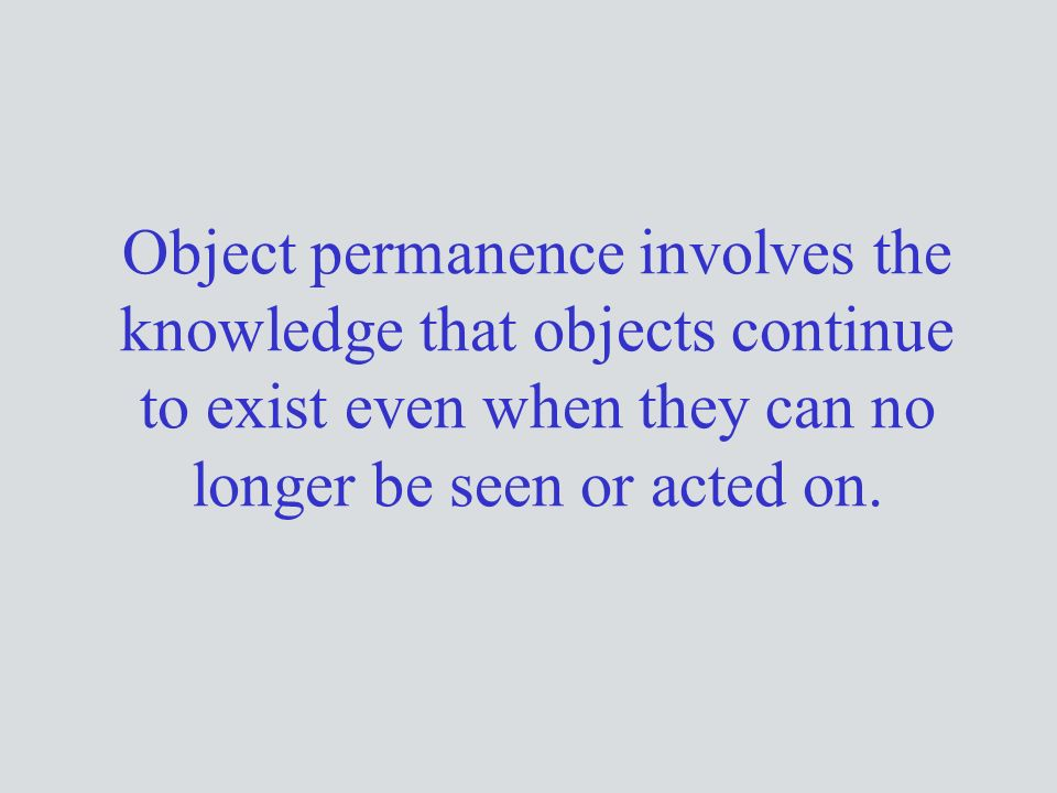 Object permanence involves the knowledge that objects continue to exist even when they can no longer be seen or acted on.