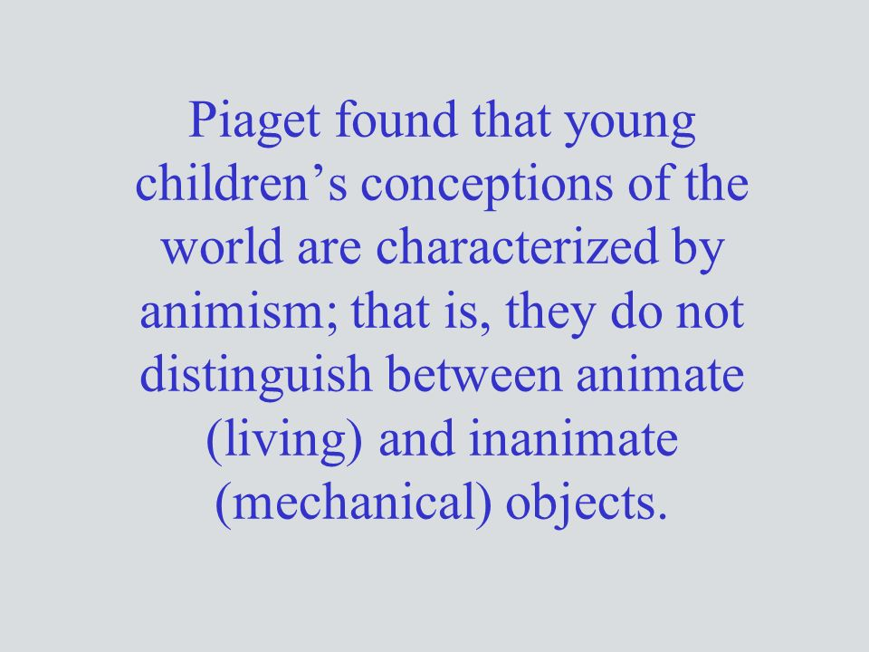 Piaget found that young children's conceptions of the world are characterized by animism; that is, they do not distinguish between animate (living) and inanimate (mechanical) objects.