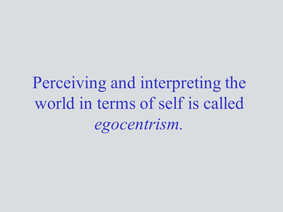 Perceiving and interpreting the world in terms of self is called egocentrism.