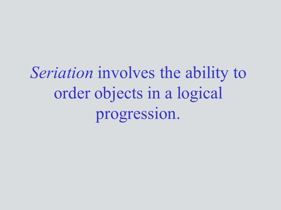 Seriation involves the ability to order objects in a logical progression.