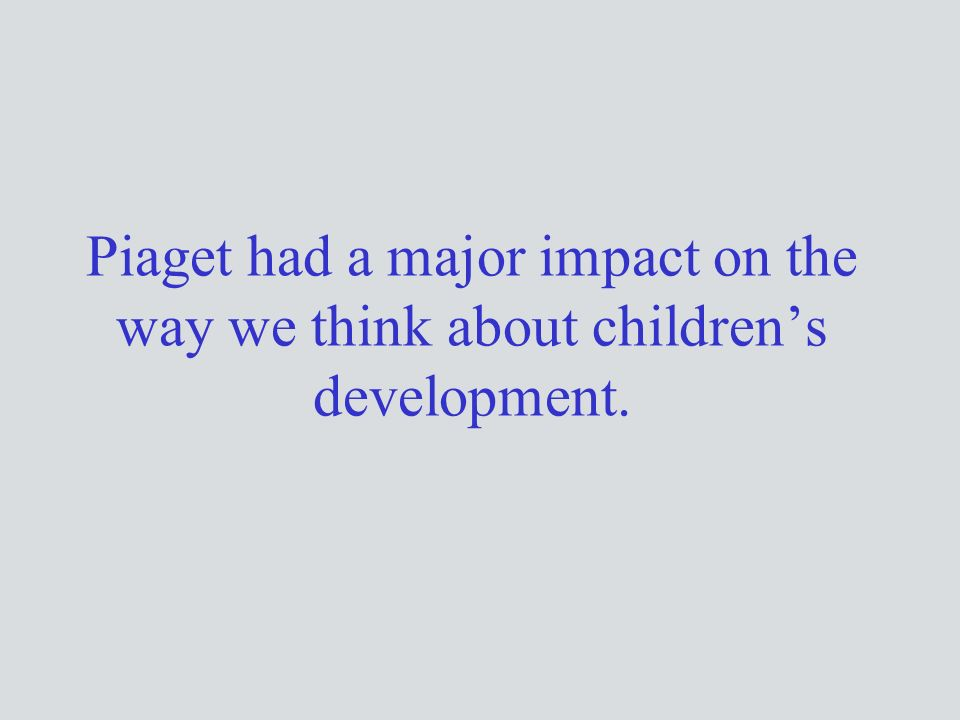 Piaget had a major impact on the way we think about children's development.