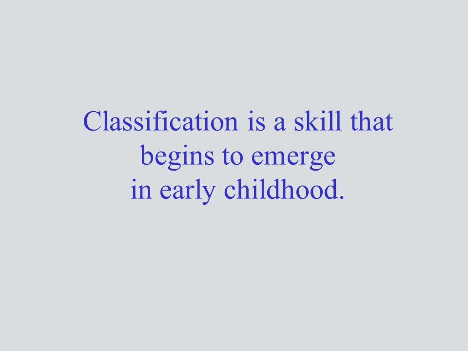 Classification is a skill that begins to emerge in early childhood.
