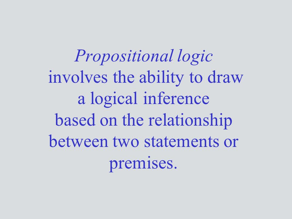 Propositional logic involves the ability to draw a logical inference based on the relationship between two statements or premises.