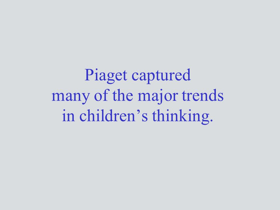 Piaget captured many of the major trends in children's thinking.