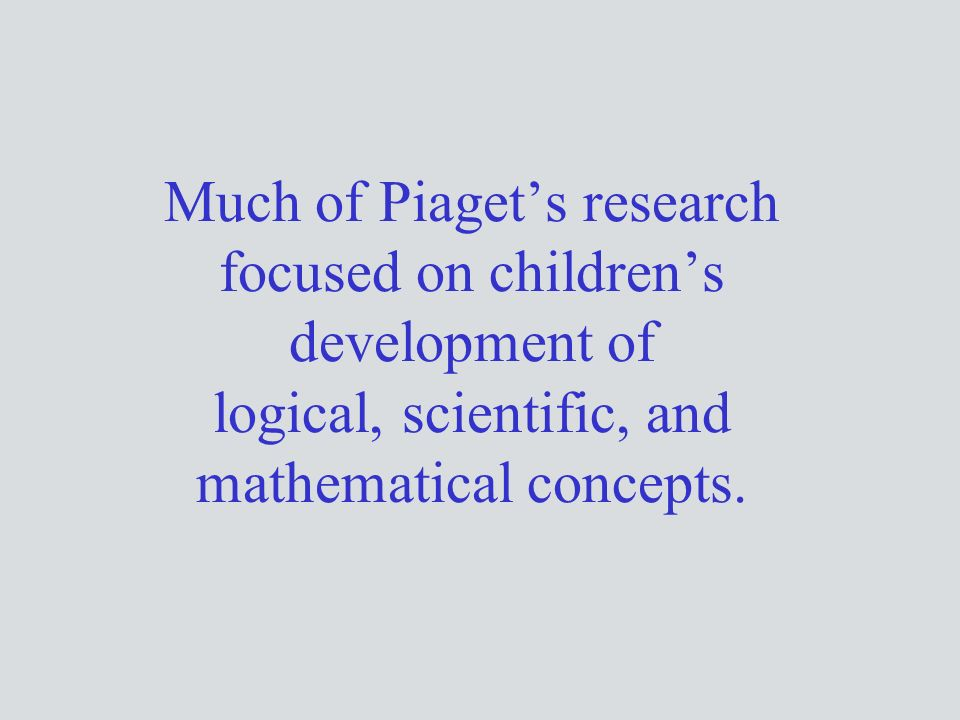 Much of Piaget's research focused on children's development of logical, scientific, and mathematical concepts.