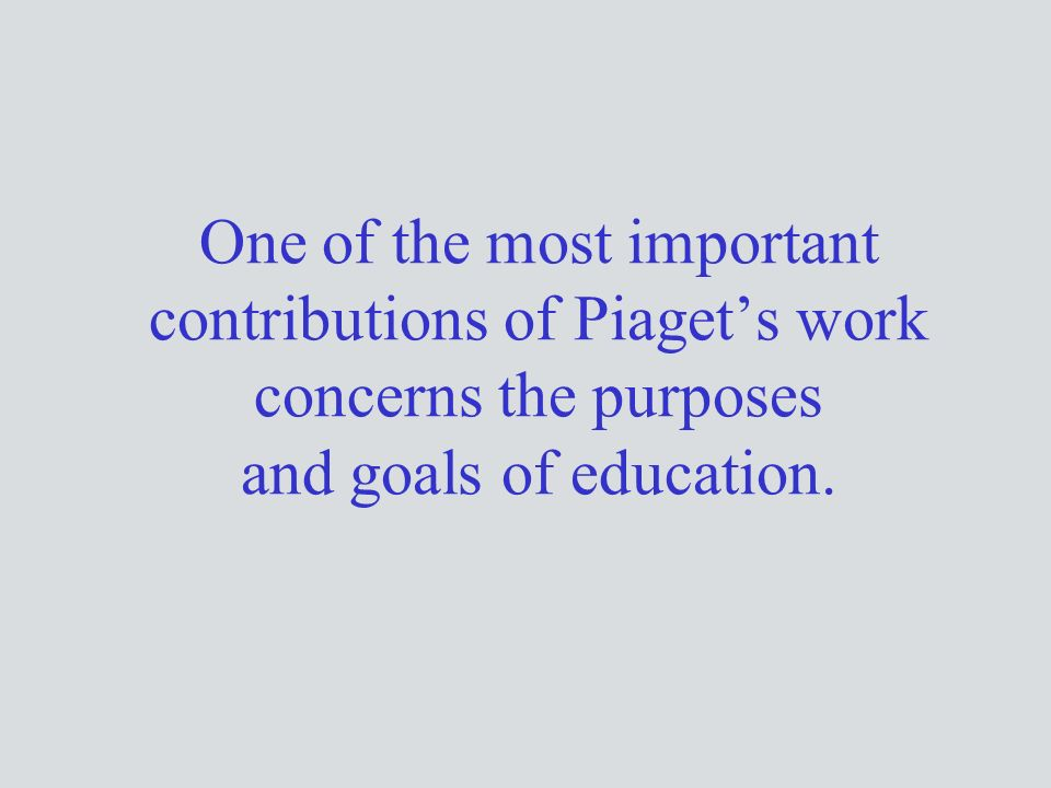 One of the most important contributions of Piaget's work concerns the purposes and goals of education.