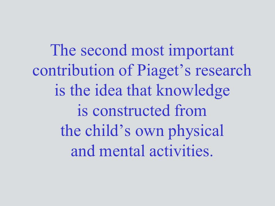 The second most important contribution of Piaget's research is the idea that knowledge is constructed from the child's own physical and mental activities.