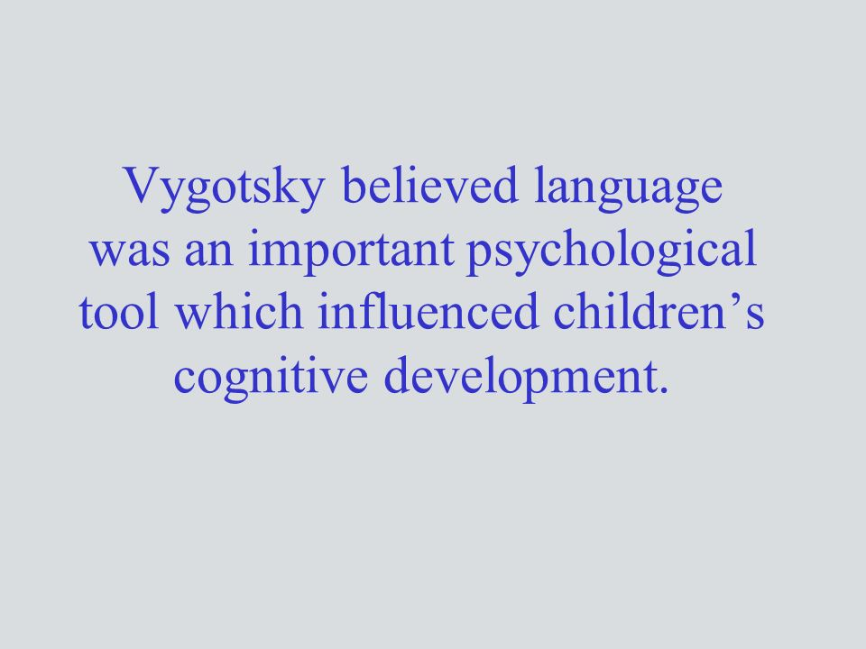 Vygotsky believed language was an important psychological tool which influenced children's cognitive development.