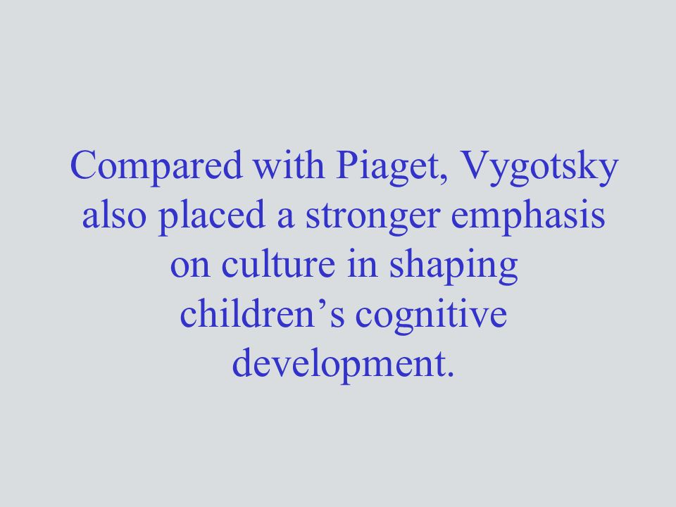 Compared with Piaget, Vygotsky also placed a stronger emphasis on culture in shaping children's cognitive development.