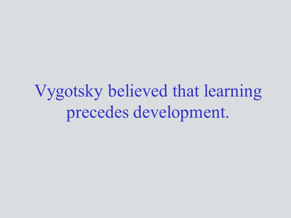 Vygotsky believed that learning precedes development.
